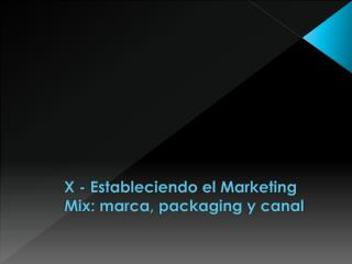 X - Estableciendo el Marketing  Mix : marca,  packaging  y canal