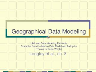 Geographical Data Modeling   UML and Data Modeling Elements Examples from the Marine Data Model and ArcHydro  Thanks to