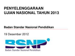 PENYELENGGARAAN  UJIAN NASIONAL TAHUN 2013 Badan Standar Nasional Pendidikan   19 Desember 2012