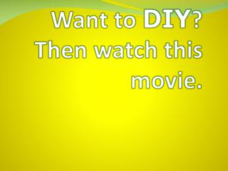 Want to  DIY ? Then watch this movie.