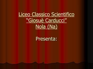 Liceo Classico Scientifico   Giosu  Carducci  Nola Na  Presenta: