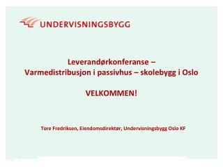 Leverandørkonferanse –  Varmedistribusjon i  passivhus  – skolebygg i Oslo  VELKOMMEN!