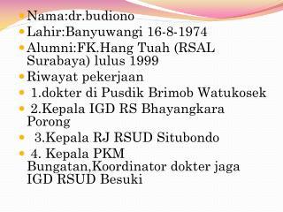 Nama:dr.budiono Lahir:Banyuwangi  16-8-1974 Alumni:FK.Hang Tuah  (RSAL Surabaya) lulus 1999