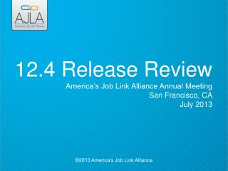 12.4 Release Review America's Job Link Alliance Annual Meeting San Francisco, CA July 2013
