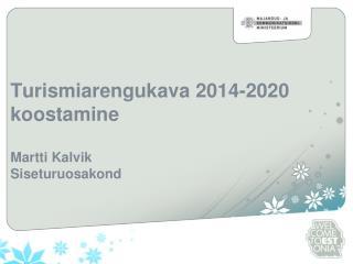 Turismiarengukava 2014-2020 koostamine  Martti Kalvik Siseturuosakond