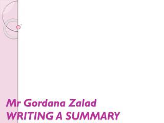 Mr Gordana Zalad WRITING A SUMMARY