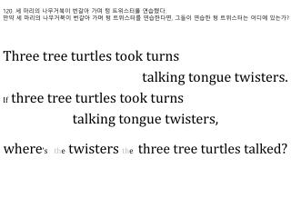 Three tree turtles took turns  talking tongue twisters.  If three tree turtles took turns