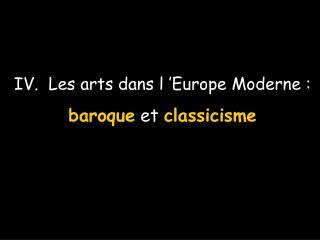 IV.  Les arts dans l  Europe Moderne :  baroque et classicisme