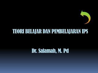 TEORI BELAJAR DAN PEMBELAJARAN IPS Dr.  Salamah , M. Pd