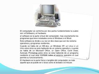 El computador se conforma por dos partes fundamentales la cuales son: el Software y el hardware.