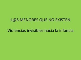 L@S MENORES QUE NO EXISTEN Violencias invisibles hacia la infancia