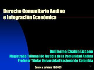 Derecho Comunitario Andino  e Integraci n Econ mica        Guillermo Chah n Lizcano Magistrado Tribunal de Justicia de l