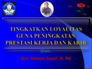 TINGKATKAN LOYALITAS GUNA PENINGKATAN PRESTASI KERJA DAN KARIR Oleh : Drs. Husain  Jusuf , M. Pd