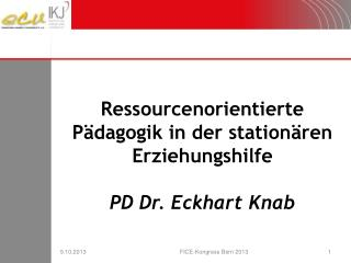 Ressourcenorientierte Pädagogik in der stationären Erziehungshilfe PD Dr. Eckhart Knab