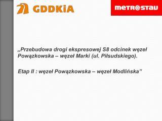 """""""Przebudowa  drogi ekspresowej S8 odcinek węzeł Powązkowska – węzeł Marki (ul.  Piłsudskiego)."""