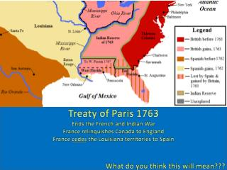 Treaty of Paris 1763 Ends the French and Indian War France relinquishes Canada to England