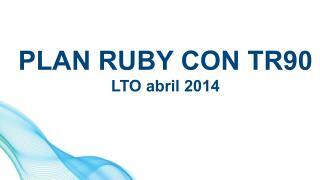 PLAN RUBY CON TR90 LTO  abril  2014