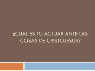 �CUAL ES TU ACTUAR ANTE LAS COSAS DE CRISTOJESUS?