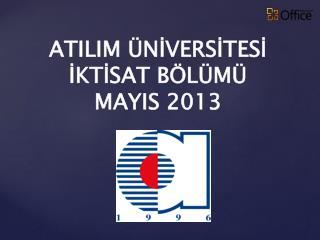 ATILIM  ÜNİVERSİTESİ İKTİSAT BÖLÜMÜ MAYIS  201 3