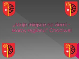 """""""Moje miejsce na ziemi – skarby regionu"""" Chociwel"""