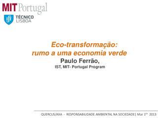 Eco- transforma��o :  rumo a uma economia verde  Paulo Ferr�o, IST, MIT- Portugal Program