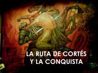 LA RUTA DE CORT�S  Y LA CONQUISTA