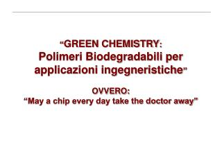 GREEN CHEMISTRY:  Polimeri Biodegradabili per  applicazioni ingegneristiche   OVVERO:   May a chip every day take the d
