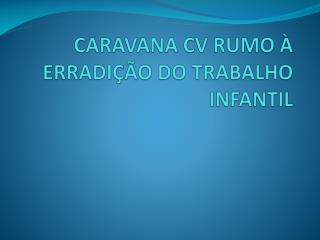 CARAVANA CV RUMO À ERRADIÇÃO DO TRABALHO INFANTIL