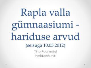 Rapla  valla gümnaasiumi -hariduse  arvud  ( seisuga 10.03.2012)