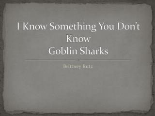 I  K now Something  Y ou  D on't Know Goblin Sharks