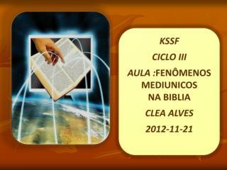 KSSF CICLO III AULA : FENÔMENOS MEDIUNICOS  NA BIBLIA CLEA ALVES  2012-11-21