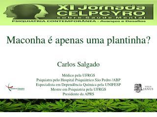 Maconha é apenas uma plantinha? Carlos Salgado Médico pela UFRGS