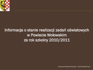 Informacja o stanie realizacji zadań oświatowych  w Powiecie Wołowskim  za rok szkolny 2010/2011