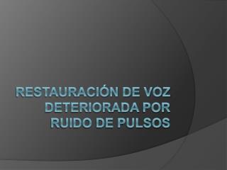 RESTAURACIÓN DE VOZ  DETERIORADA  POR RUIDO DE PULSOS