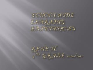 Schoolwide learning  expetations Rene M. 4 th   grade  2010/2011