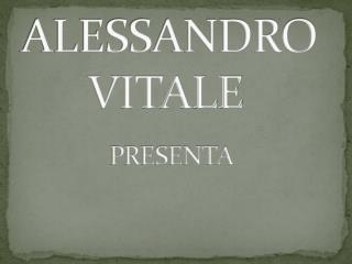ALESSANDRO       VITALE         PRESENTA