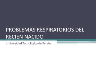 PROBLEMAS RESPIRATORIOS DEL RECIEN NACIDO