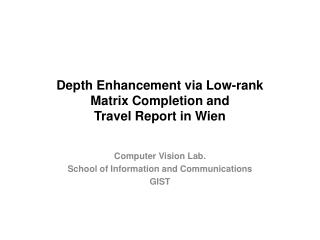 Depth Enhancement via Low-rank Matrix Completion and Travel Report in Wien