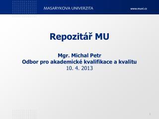 Repozitář MU Mgr. Michal Petr Odbor pro akademické kvalifikace a kvalitu 10. 4. 2013