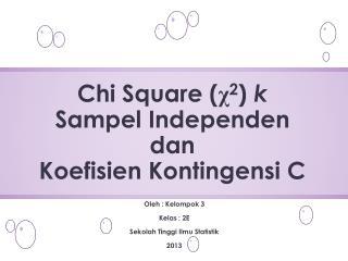 Chi Square ( χ 2 )  k  Sampel Independen dan  Koefisien Kontingensi C