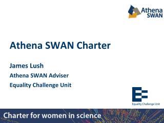 Athena SWAN Charter James Lush Athena SWAN Adviser Equality Challenge Unit