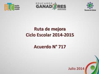 Ruta de mejora Ciclo Escolar 2014-2015 Acuerdo N° 717