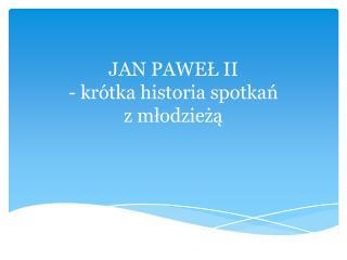 JAN PAWEŁ II - krótka historia spotkań                           z młodzieżą