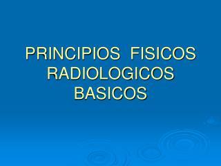 PRINCIPIOS  FISICOS RADIOLOGICOS BASICOS