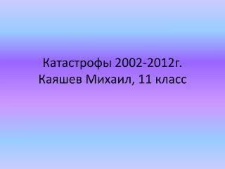 Катастрофы 2002-2012г . Каяшев  Михаил, 11 класс