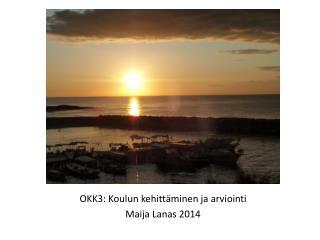 OKK3: Koulun  kehittäminen ja  arviointi Maija Lanas 2014