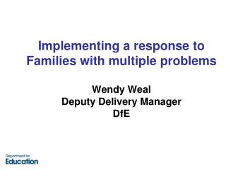 Implementing a response to Families with multiple problems Wendy Weal Deputy Delivery Manager DfE