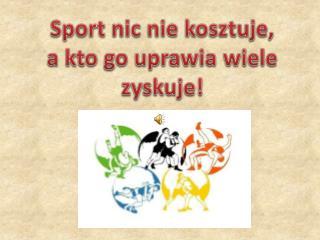 Sport nic nie kosztuje,  a kto go uprawia wiele zyskuje!
