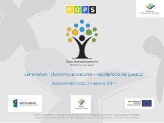 """Seminarium  """"Ekonomia społeczna – współpraca się opłaca"""" Dąbrowa Górnicza, 5 czerwca 2014 r."""
