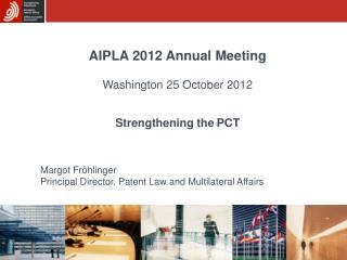 AIPLA 2012 Annual Meeting Washington 25 October 2012 Strengthening the PCT Margot Fröhlinger